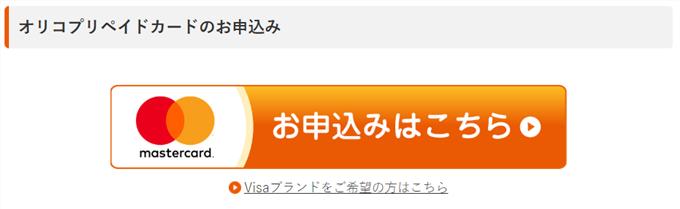 オリコプリペイドカードの申し込みボタン。VISAブランドを希望の場合は、下の小さな文字をクリックする。オリコカードはマスターカード推しのようです。